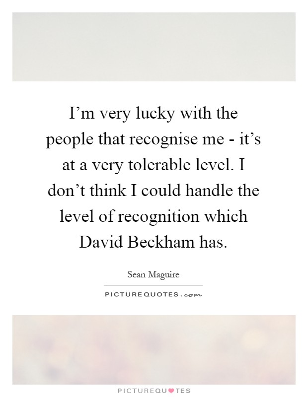 I'm very lucky with the people that recognise me - it's at a very tolerable level. I don't think I could handle the level of recognition which David Beckham has Picture Quote #1