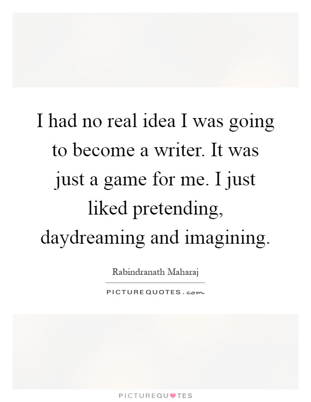 I had no real idea I was going to become a writer. It was just a game for me. I just liked pretending, daydreaming and imagining Picture Quote #1