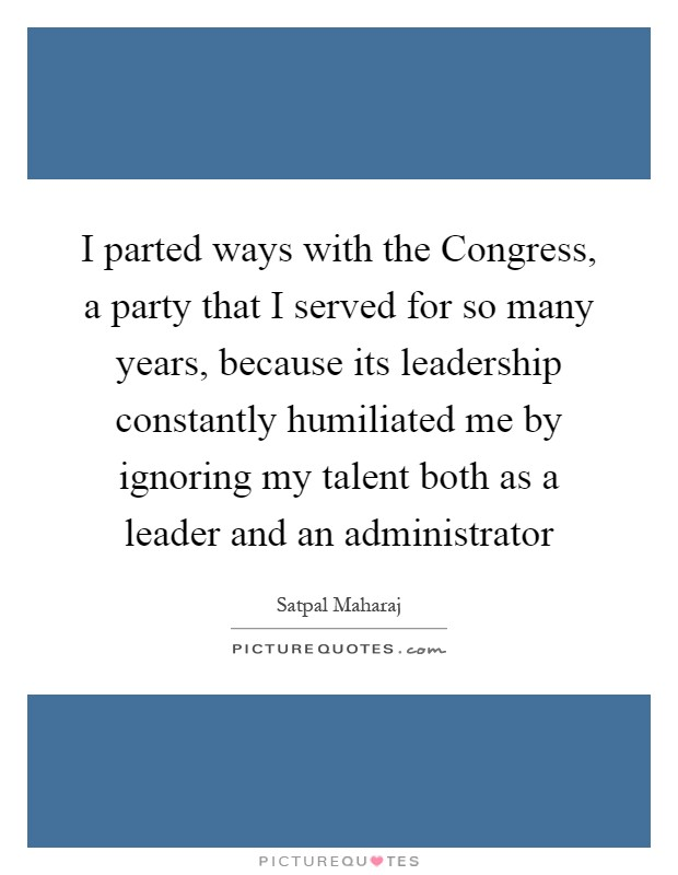 I parted ways with the Congress, a party that I served for so many years, because its leadership constantly humiliated me by ignoring my talent both as a leader and an administrator Picture Quote #1