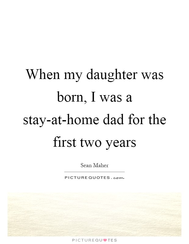 When my daughter was born, I was a stay-at-home dad for the first two years Picture Quote #1