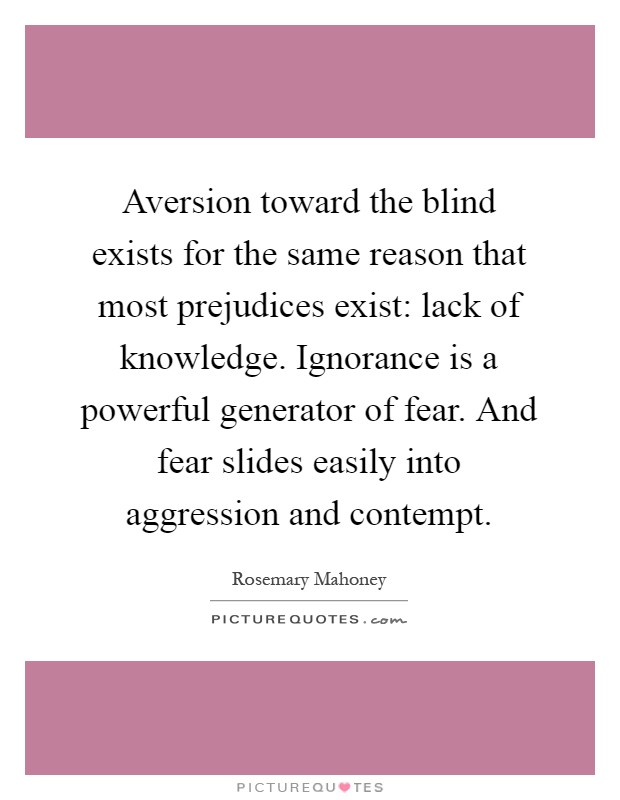 Aversion toward the blind exists for the same reason that most prejudices exist: lack of knowledge. Ignorance is a powerful generator of fear. And fear slides easily into aggression and contempt Picture Quote #1