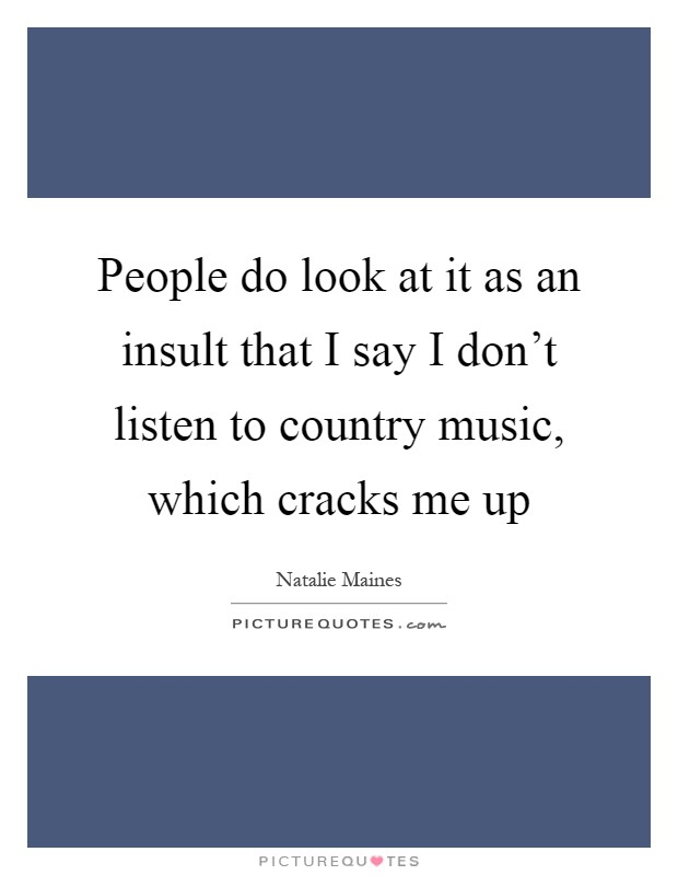 People do look at it as an insult that I say I don't listen to country music, which cracks me up Picture Quote #1