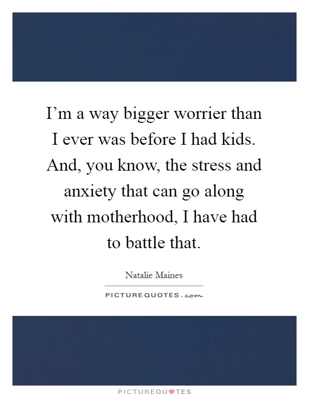 I'm a way bigger worrier than I ever was before I had kids. And, you know, the stress and anxiety that can go along with motherhood, I have had to battle that Picture Quote #1