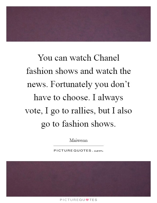 You can watch Chanel fashion shows and watch the news. Fortunately you don't have to choose. I always vote, I go to rallies, but I also go to fashion shows Picture Quote #1
