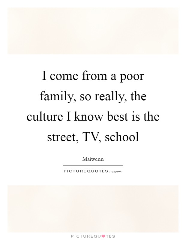 I come from a poor family, so really, the culture I know best is the street, TV, school Picture Quote #1