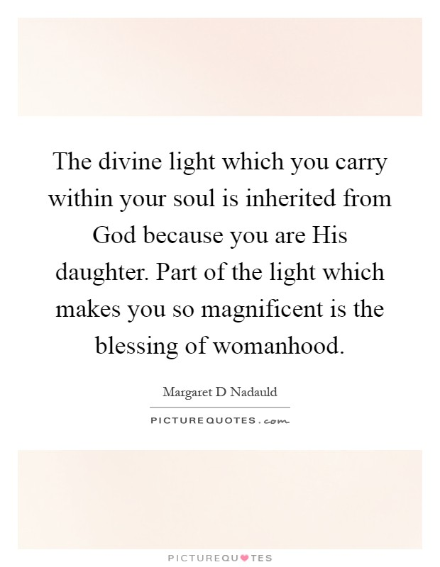 The divine light which you carry within your soul is inherited from God because you are His daughter. Part of the light which makes you so magnificent is the blessing of womanhood Picture Quote #1