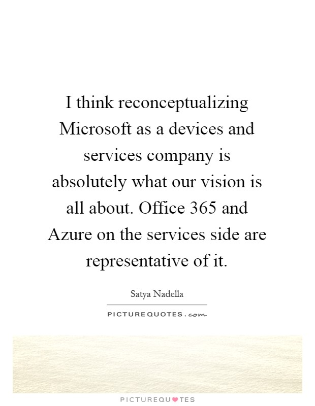 I think reconceptualizing Microsoft as a devices and services company is absolutely what our vision is all about. Office 365 and Azure on the services side are representative of it Picture Quote #1