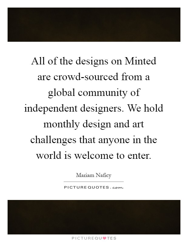 All of the designs on Minted are crowd-sourced from a global community of independent designers. We hold monthly design and art challenges that anyone in the world is welcome to enter Picture Quote #1