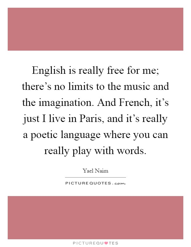 English is really free for me; there's no limits to the music and the imagination. And French, it's just I live in Paris, and it's really a poetic language where you can really play with words Picture Quote #1