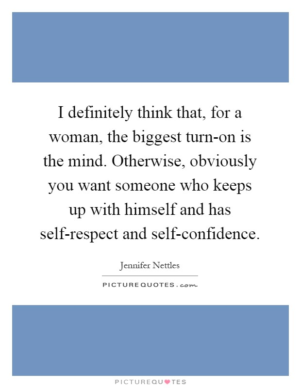 I definitely think that, for a woman, the biggest turn-on is the mind. Otherwise, obviously you want someone who keeps up with himself and has self-respect and self-confidence Picture Quote #1