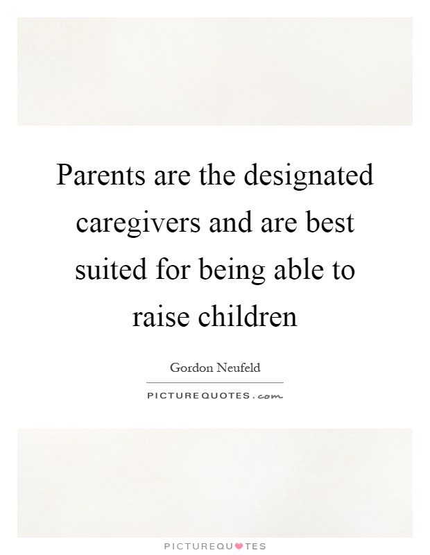 Parents are the designated caregivers and are best suited for being able to raise children Picture Quote #1