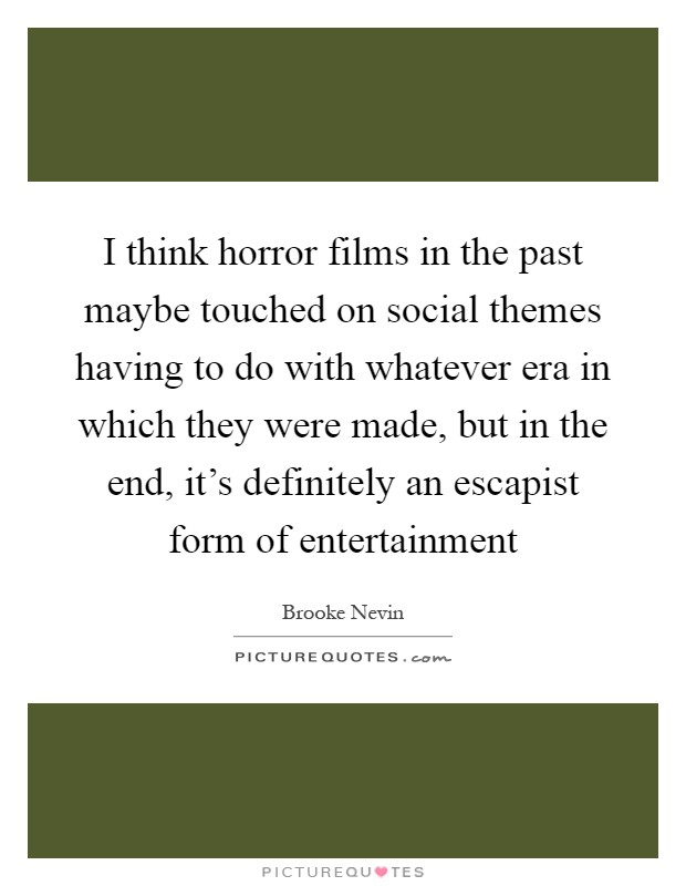 I think horror films in the past maybe touched on social themes having to do with whatever era in which they were made, but in the end, it's definitely an escapist form of entertainment Picture Quote #1