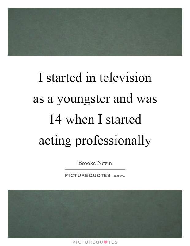 I started in television as a youngster and was 14 when I started acting professionally Picture Quote #1