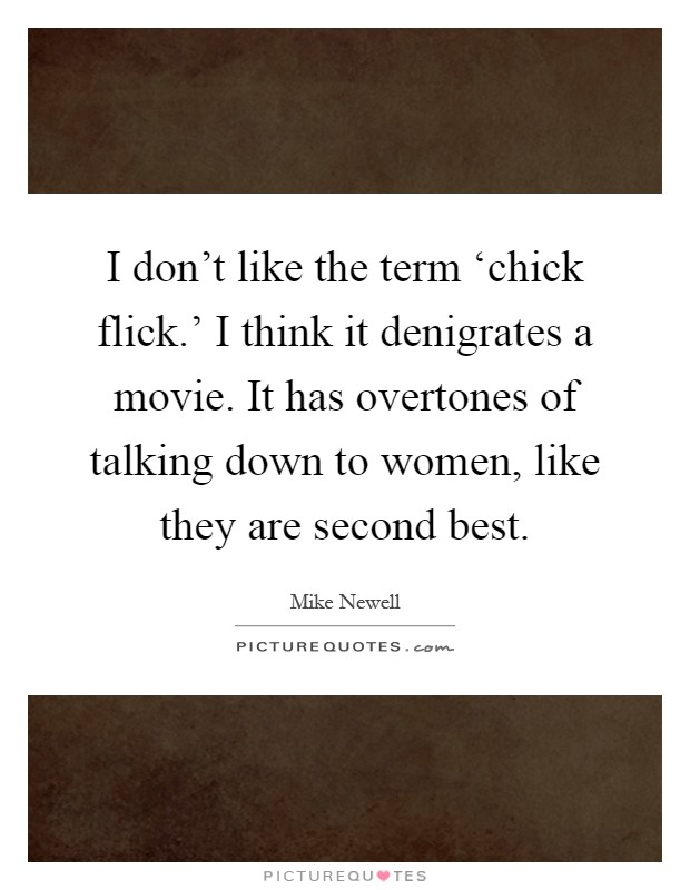 I don't like the term 'chick flick.' I think it denigrates a movie. It has overtones of talking down to women, like they are second best Picture Quote #1