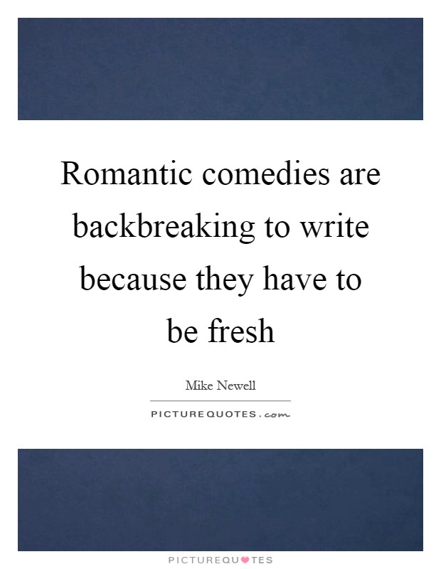 Romantic comedies are backbreaking to write because they have to be fresh Picture Quote #1