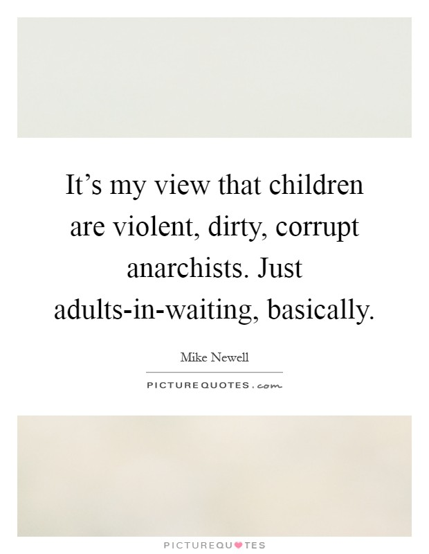 It's my view that children are violent, dirty, corrupt anarchists. Just adults-in-waiting, basically Picture Quote #1