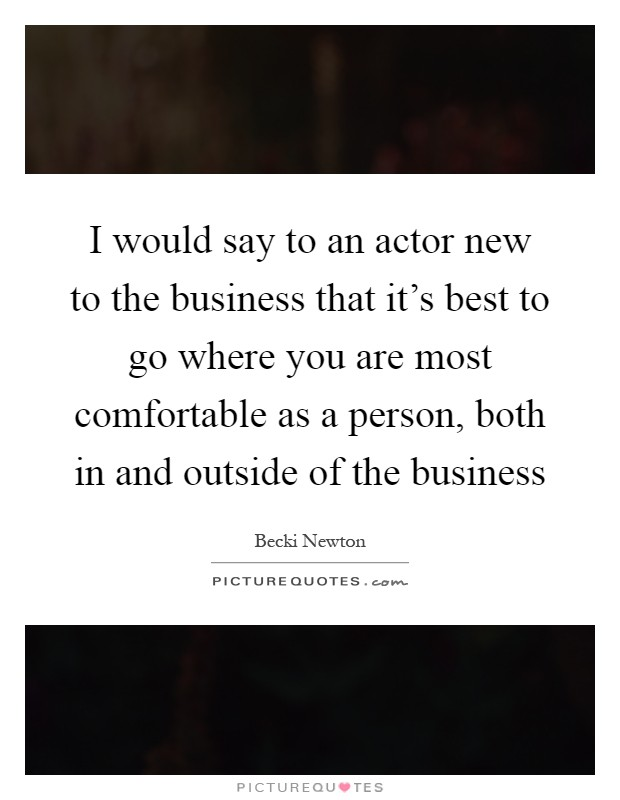 I would say to an actor new to the business that it's best to go where you are most comfortable as a person, both in and outside of the business Picture Quote #1