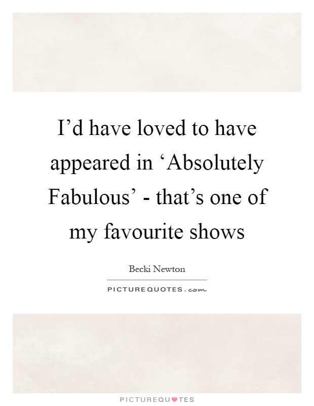 I'd have loved to have appeared in 'Absolutely Fabulous' - that's one of my favourite shows Picture Quote #1