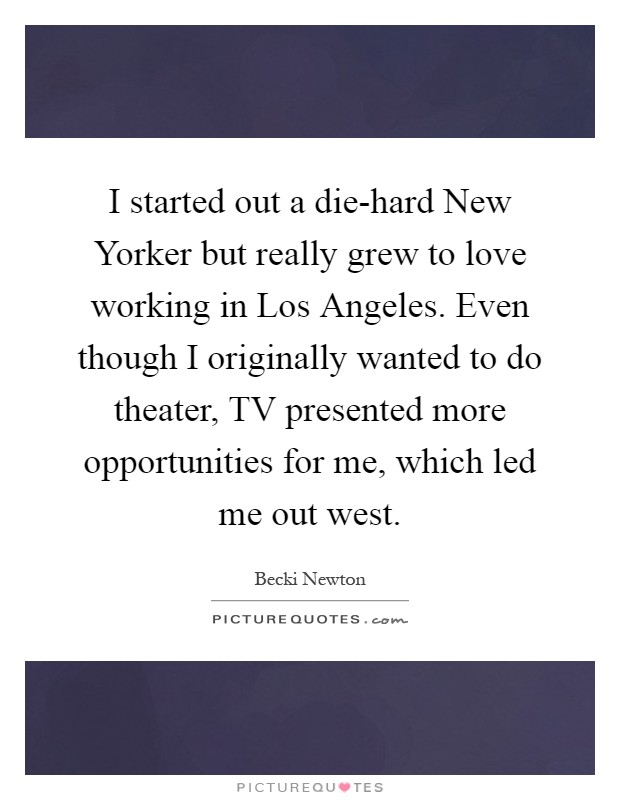 I started out a die-hard New Yorker but really grew to love working in Los Angeles. Even though I originally wanted to do theater, TV presented more opportunities for me, which led me out west Picture Quote #1