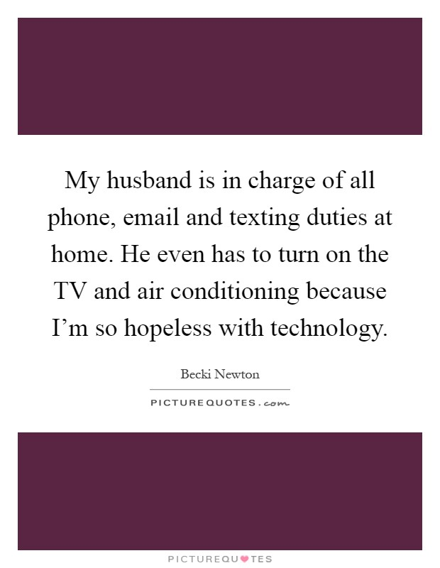 My husband is in charge of all phone, email and texting duties at home. He even has to turn on the TV and air conditioning because I'm so hopeless with technology Picture Quote #1