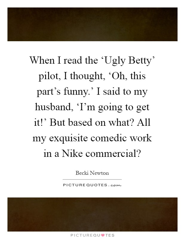 When I read the 'Ugly Betty' pilot, I thought, 'Oh, this part's funny.' I said to my husband, 'I'm going to get it!' But based on what? All my exquisite comedic work in a Nike commercial? Picture Quote #1