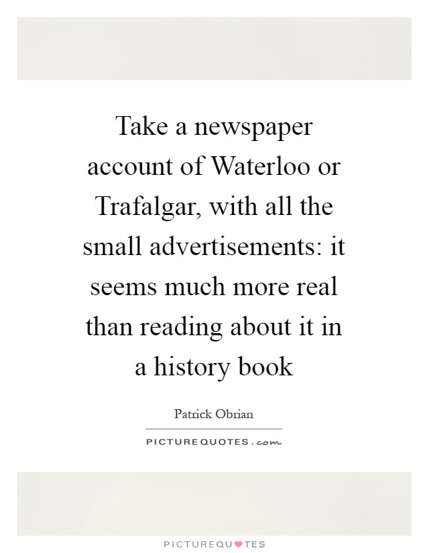 Take a newspaper account of Waterloo or Trafalgar, with all the small advertisements: it seems much more real than reading about it in a history book Picture Quote #1
