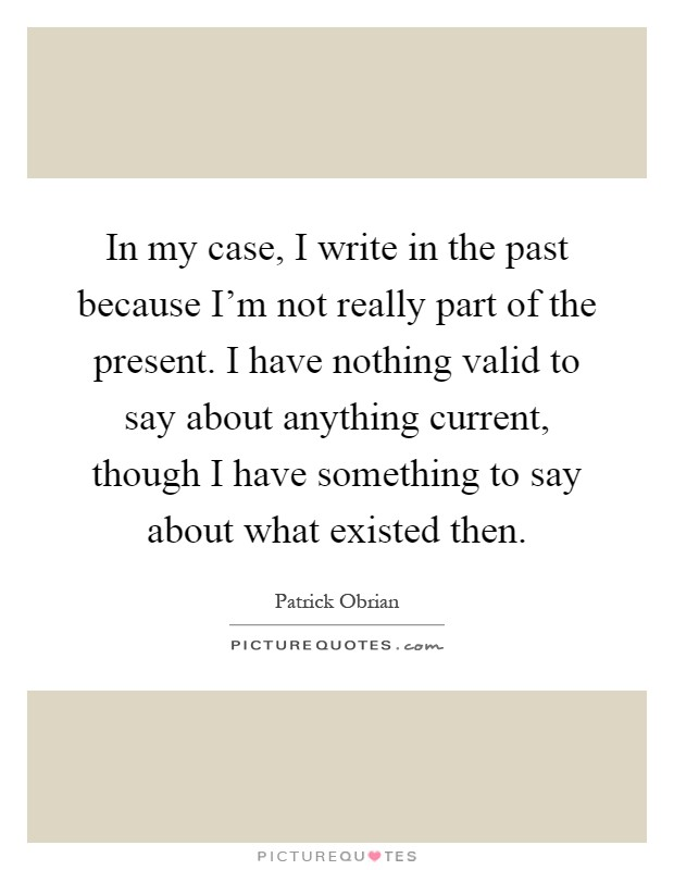 In my case, I write in the past because I'm not really part of the present. I have nothing valid to say about anything current, though I have something to say about what existed then Picture Quote #1