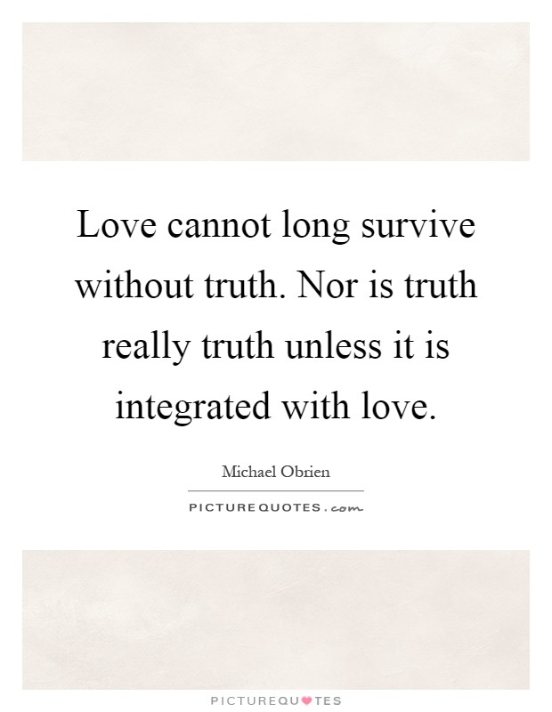 Love cannot long survive without truth. Nor is truth really truth unless it is integrated with love Picture Quote #1