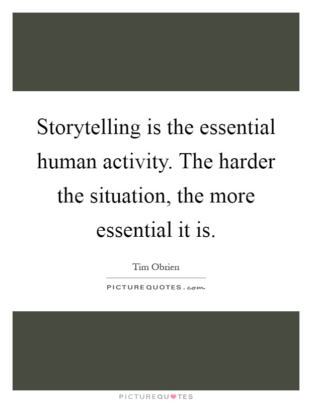 Storytelling is the essential human activity. The harder the situation, the more essential it is Picture Quote #1