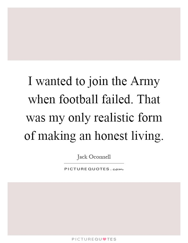 I wanted to join the Army when football failed. That was my only realistic form of making an honest living Picture Quote #1