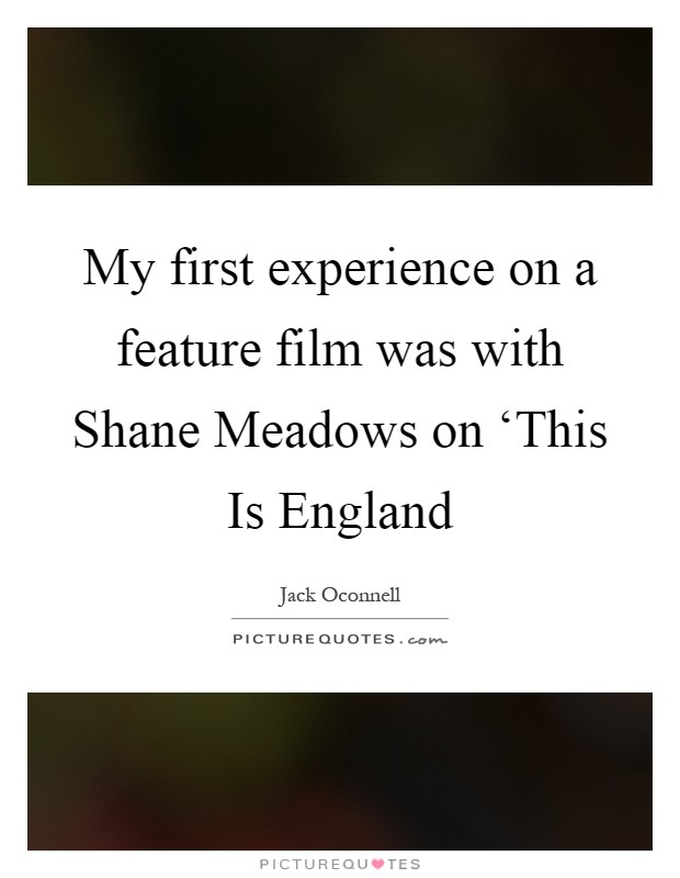 My first experience on a feature film was with Shane Meadows on 'This Is England Picture Quote #1