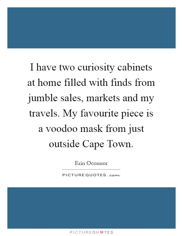 I have two curiosity cabinets at home filled with finds from jumble sales, markets and my travels. My favourite piece is a voodoo mask from just outside Cape Town Picture Quote #1