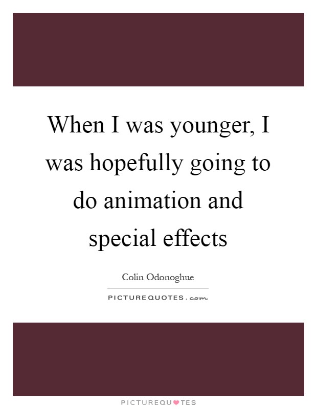 When I was younger, I was hopefully going to do animation and special effects Picture Quote #1