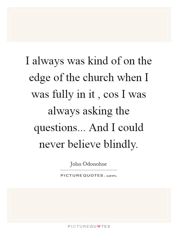 I always was kind of on the edge of the church when I was fully in it , cos I was always asking the questions... And I could never believe blindly Picture Quote #1