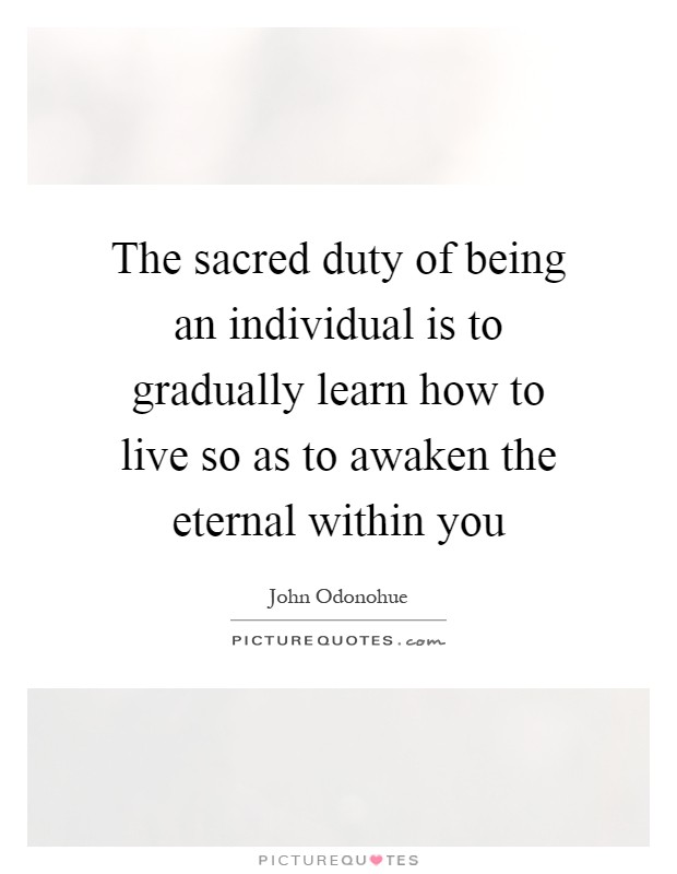 The sacred duty of being an individual is to gradually learn how to live so as to awaken the eternal within you Picture Quote #1
