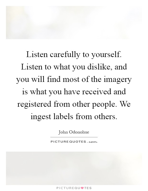 Listen carefully to yourself. Listen to what you dislike, and you will find most of the imagery is what you have received and registered from other people. We ingest labels from others Picture Quote #1