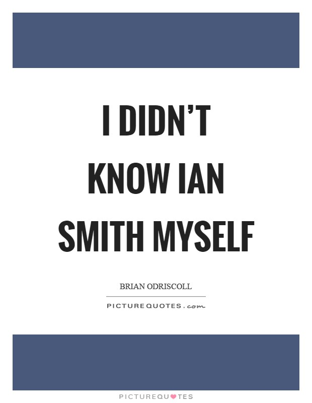I didn't know Ian Smith myself Picture Quote #1