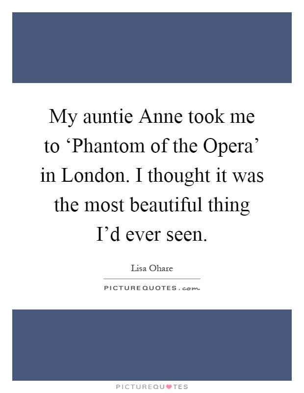 My auntie Anne took me to 'Phantom of the Opera' in London. I thought it was the most beautiful thing I'd ever seen Picture Quote #1