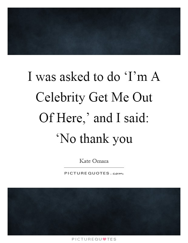 I was asked to do 'I'm A Celebrity Get Me Out Of Here,' and I said: 'No thank you Picture Quote #1