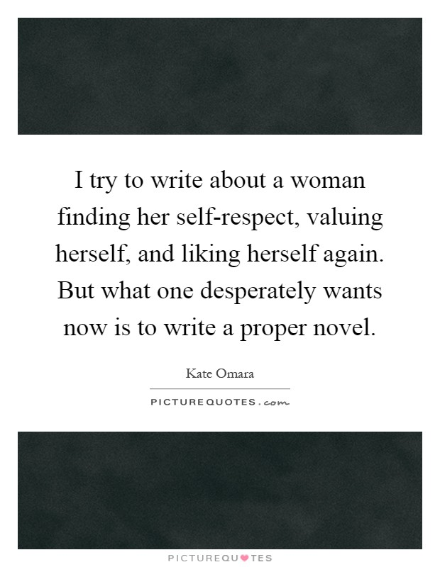 I try to write about a woman finding her self-respect, valuing herself, and liking herself again. But what one desperately wants now is to write a proper novel Picture Quote #1
