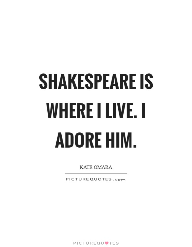 Shakespeare is where I live. I adore him Picture Quote #1