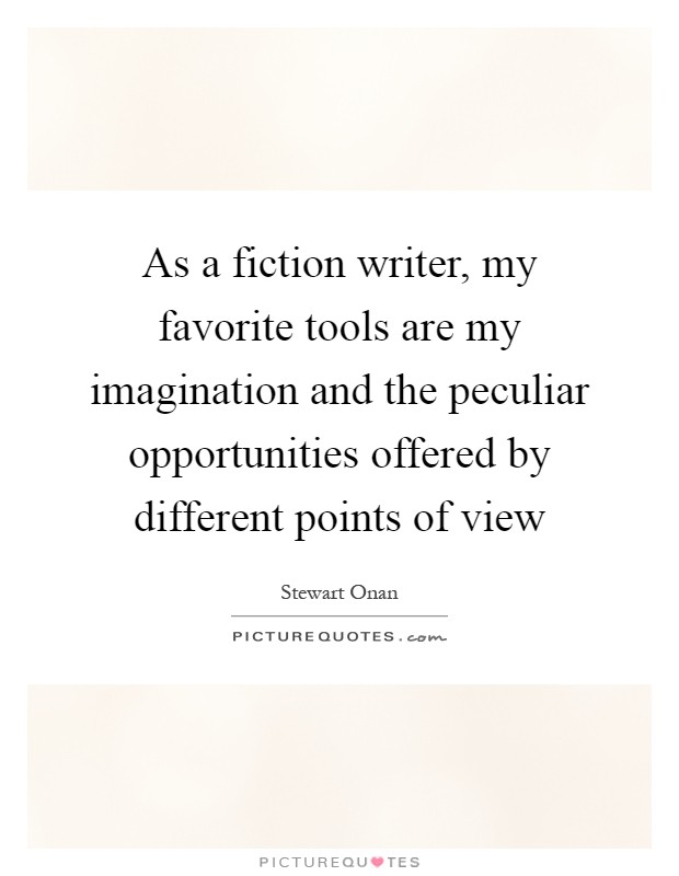 As a fiction writer, my favorite tools are my imagination and the peculiar opportunities offered by different points of view Picture Quote #1