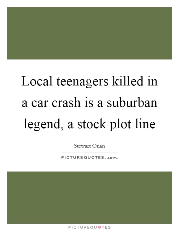 Local teenagers killed in a car crash is a suburban legend, a stock plot line Picture Quote #1