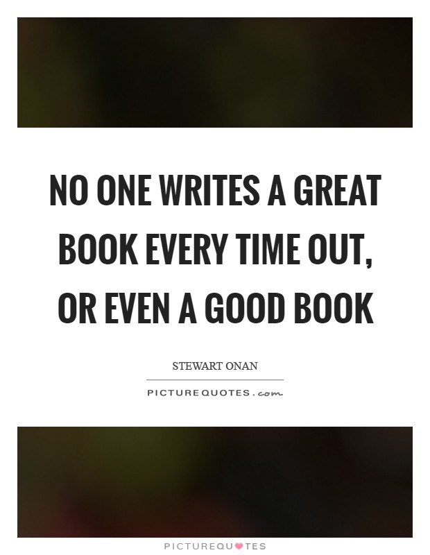No one writes a great book every time out, or even a good book Picture Quote #1