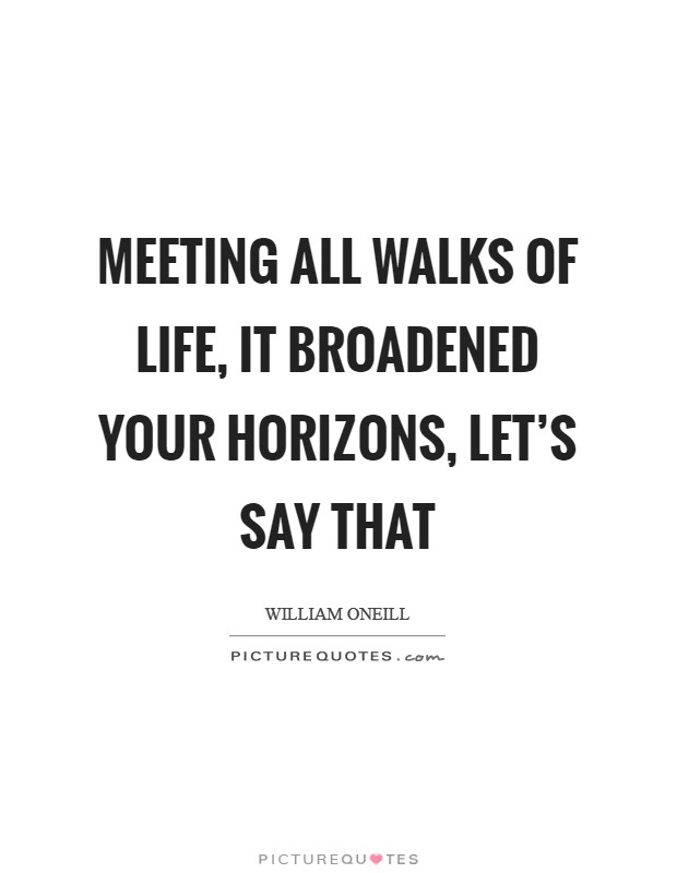 Meeting all walks of life, it broadened your horizons, let's say that Picture Quote #1