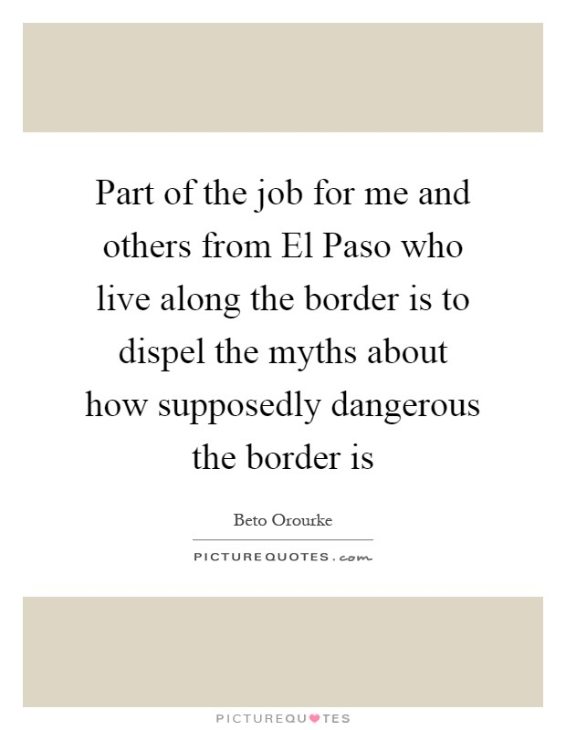 Part of the job for me and others from El Paso who live along the border is to dispel the myths about how supposedly dangerous the border is Picture Quote #1