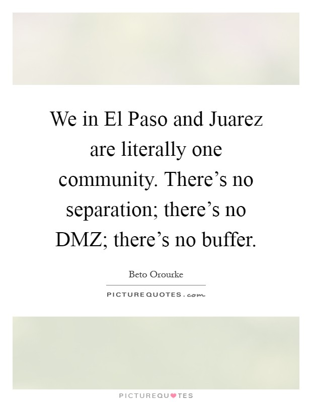 We in El Paso and Juarez are literally one community. There's no separation; there's no DMZ; there's no buffer Picture Quote #1