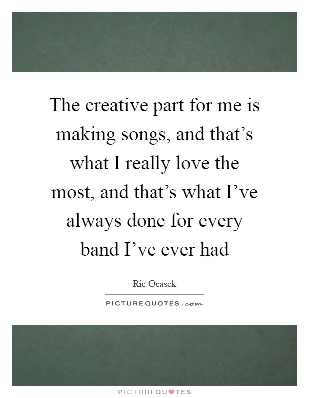 The creative part for me is making songs, and that's what I really love the most, and that's what I've always done for every band I've ever had Picture Quote #1