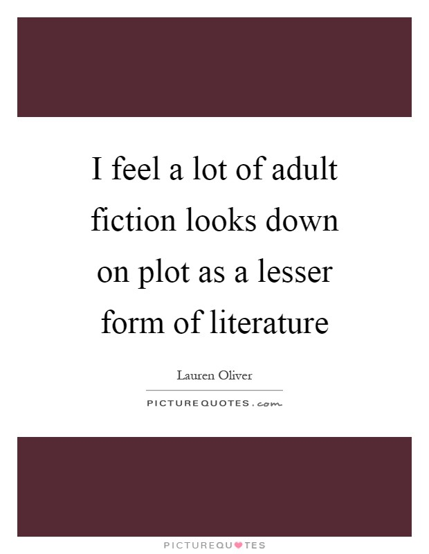 I feel a lot of adult fiction looks down on plot as a lesser form of literature Picture Quote #1