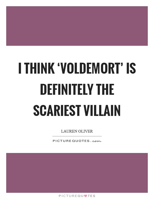 I think 'Voldemort' is definitely the scariest villain Picture Quote #1
